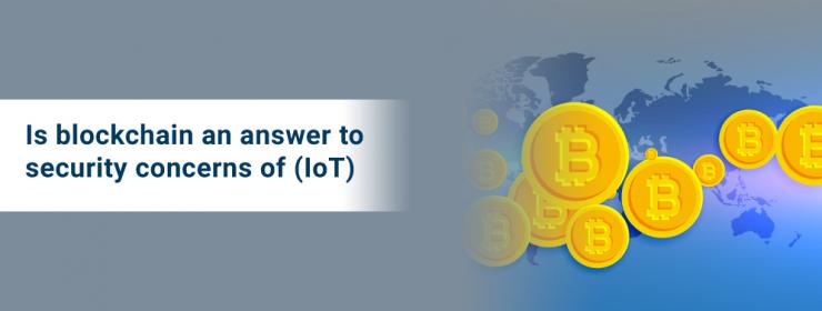 Is blockchain an answer to security concerns of IoT?